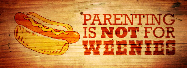 Parenting Is Not For Weenies